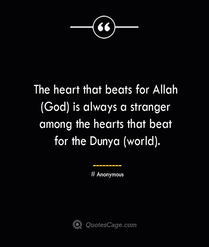 The heart that beats for Allah God is always a stranger among the hearts that beat for the Dunya world.— Anonymous