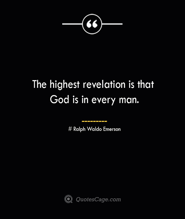 The highest revelation is that God is in every man.— Ralph Waldo Emerson