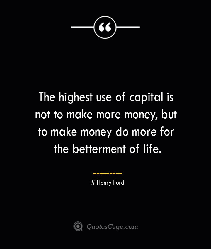 The highest use of capital is not to make more money but to make money do more for the betterment of life.— Henry Ford