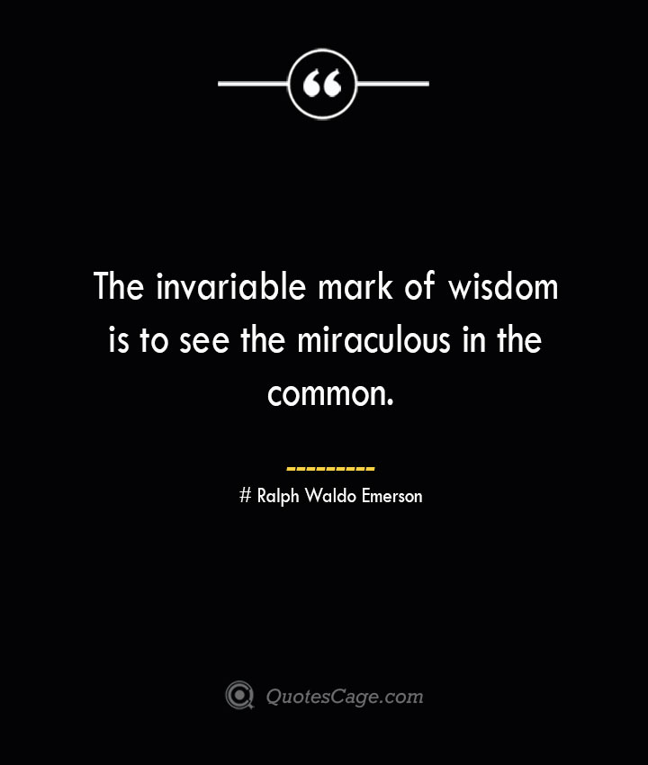 The invariable mark of wisdom is to see the miraculous in the common.— Ralph Waldo Emerson