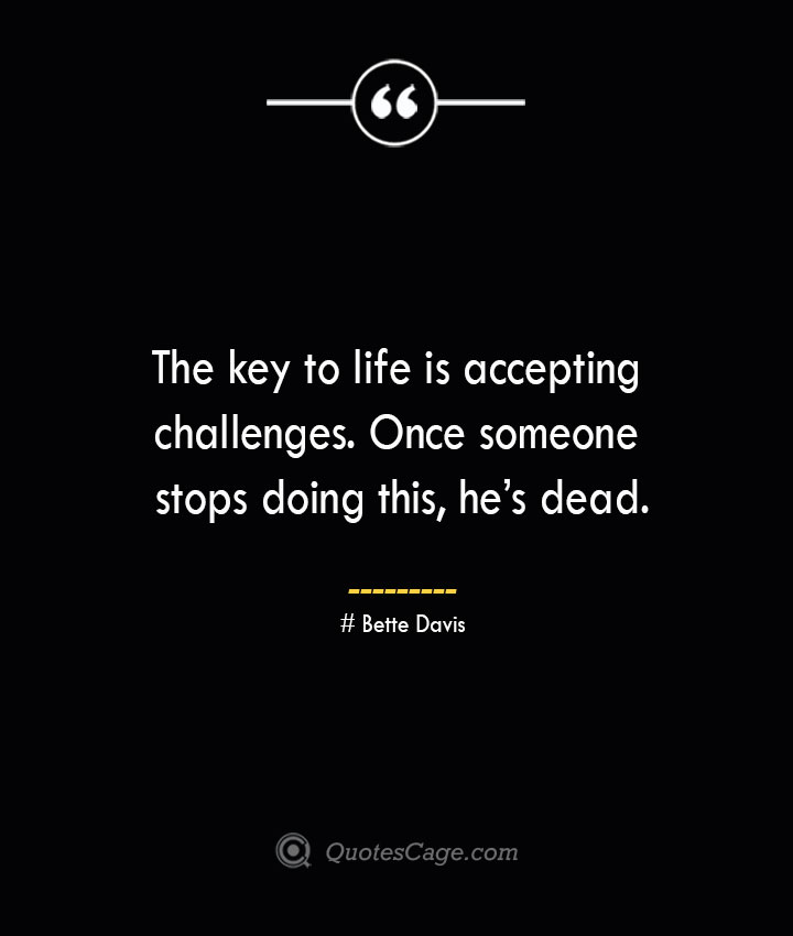 The key to life is accepting challenges. Once someone stops doing this hes dead.— Bette Davis
