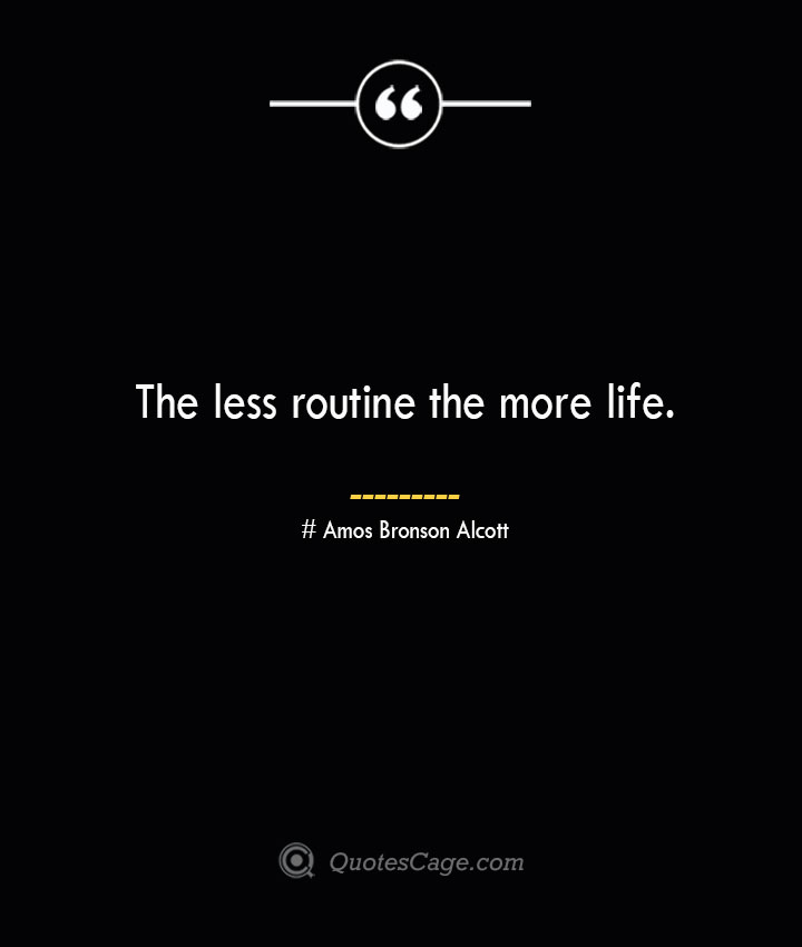 The less routine the more life.— Amos Bronson Alcott