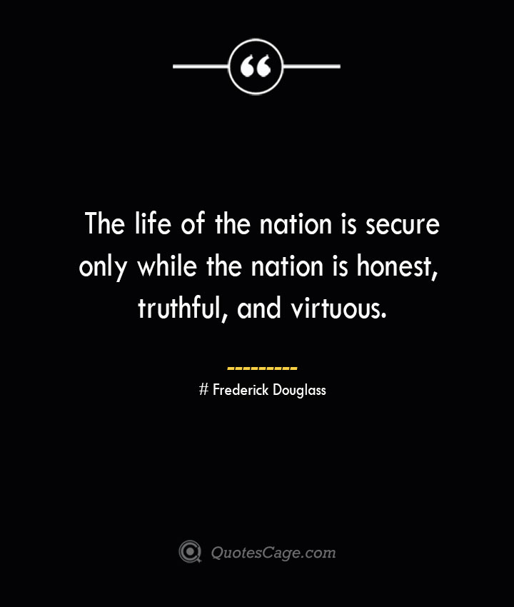 The life of the nation is secure only while the nation is honest truthful and virtuous.— Frederick Douglass