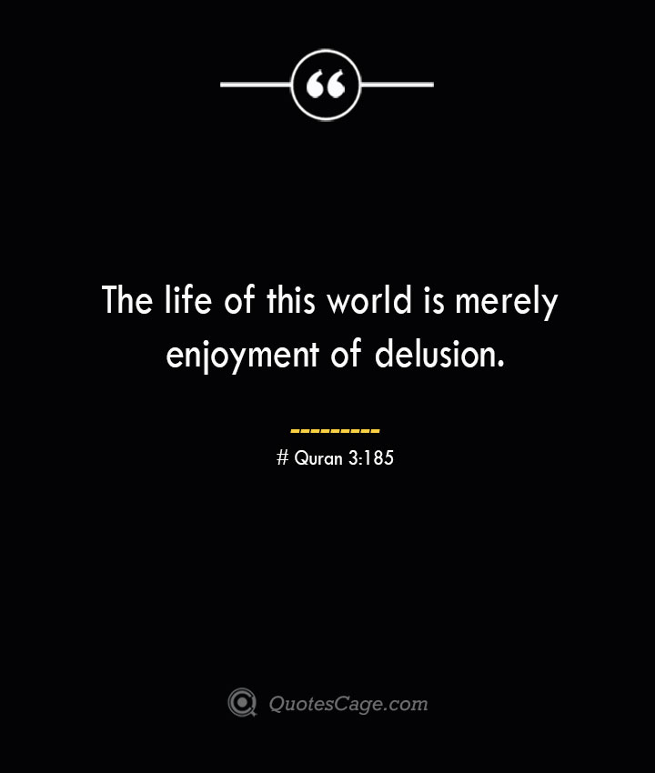 The life of this world is merely enjoyment of delusion.— Quran 3185