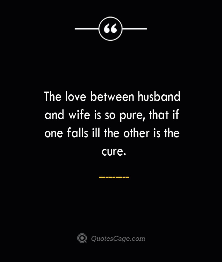 The love between husband and wife is so pure that if one falls ill the other is the cure. 1