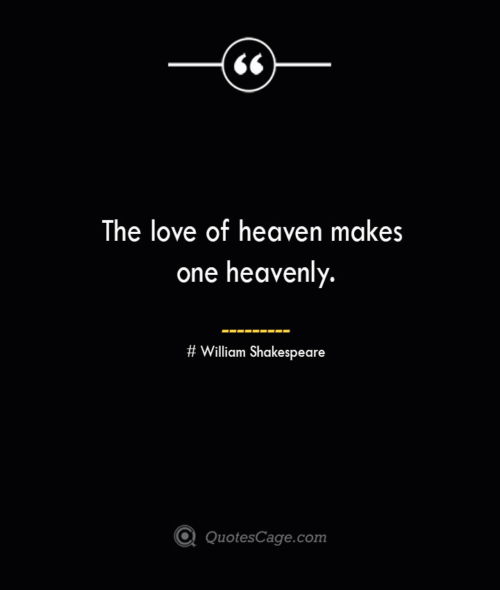 The love of heaven makes one heavenly. William Shakespeare