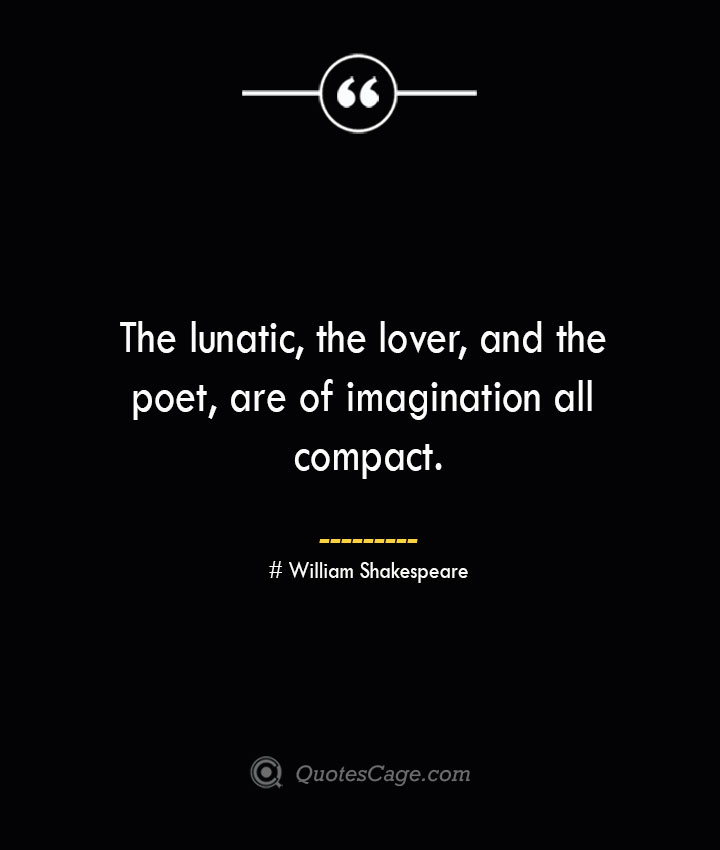 The lunatic the lover and the poet are of imagination all compact. William Shakespeare