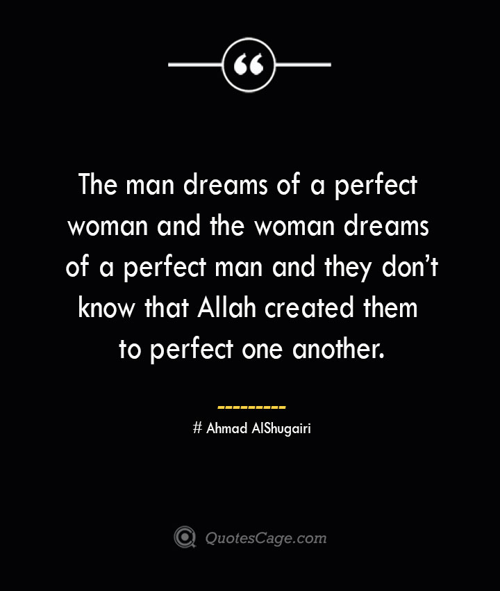 The man dreams of a perfect woman and the woman dreams of a perfect man and they dont know that Allah created them to perfect one another. ― Ahmad AlShugairi