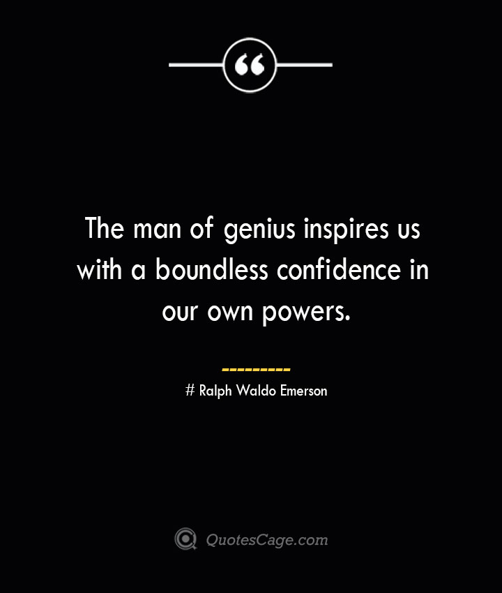 The man of genius inspires us with a boundless confidence in our own powers.— Ralph Waldo Emerson