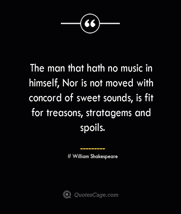 The man that hath no music in himself Nor is not moved with concord of sweet sounds is fit for treasons stratagems and spoils. William Shakespeare