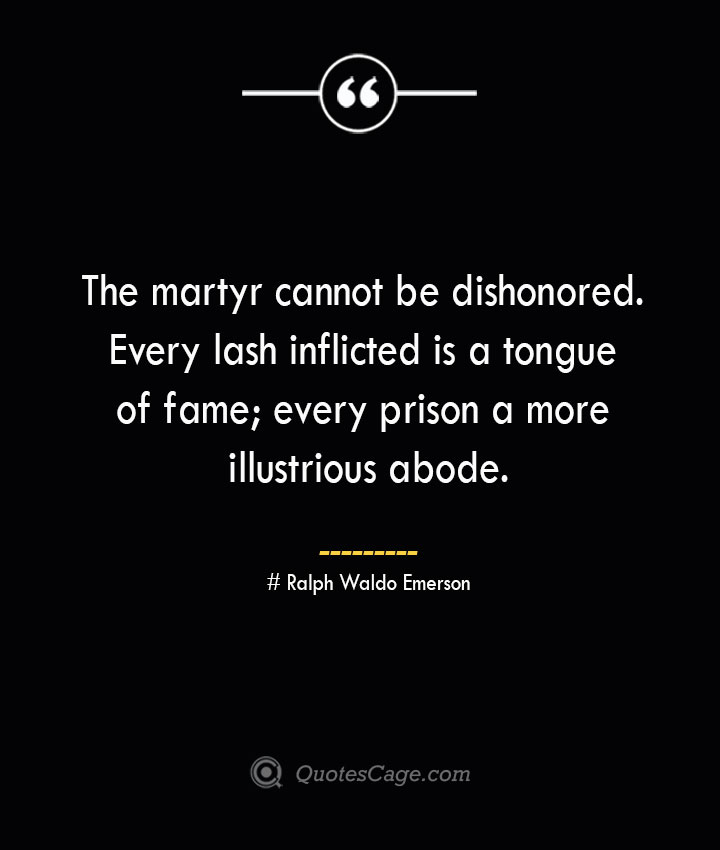 The martyr cannot be dishonored. Every lash inflicted is a tongue of fame every prison a more illustrious abode.— Ralph Waldo Emerson