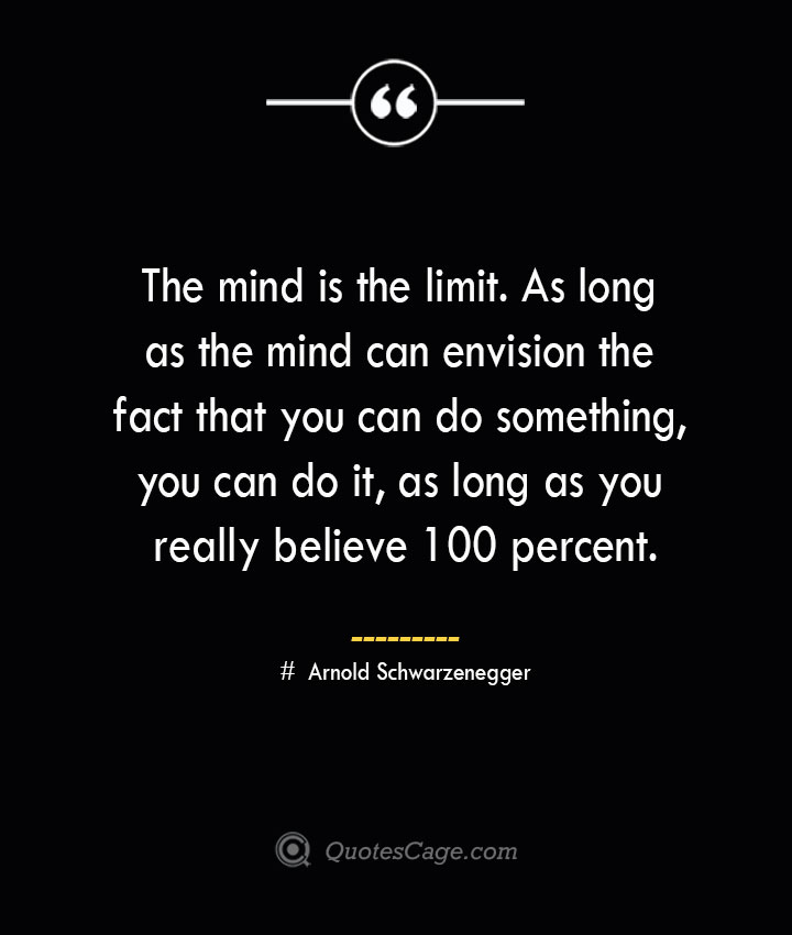 The mind is the limit. As long as the mind can envision the fact that you can do something you can do it as long as you really believe 100 percent. — Arnold Schwarzenegger 1