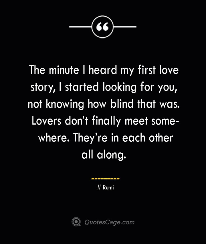 The minute I heard my first love story I started looking for you not knowing how blind that was. Lovers dont finally meet somewhere. Theyre in each other all along. ― Rumi