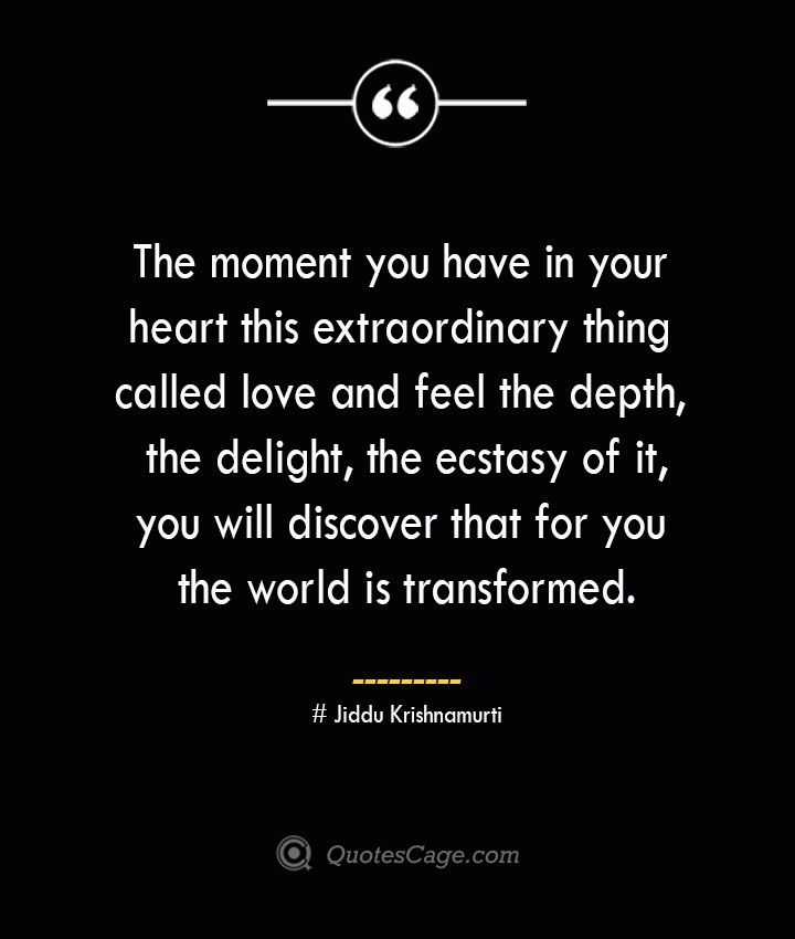 The moment you have in your heart this extraordinary thing called love and feel the depth the delight the ecstasy of it you will discover that for you the world is transformed.— Jiddu Krishnamurti