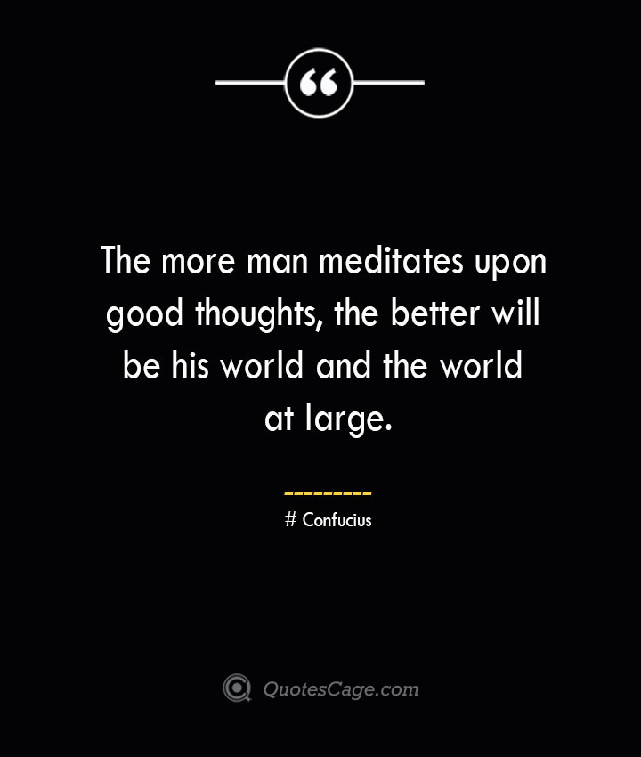 The more man meditates upon good thoughts the better will be his world and the world at large.— Confucius