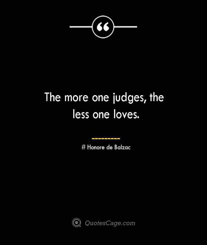 The more one judges the less one loves.— Honore de Balzac