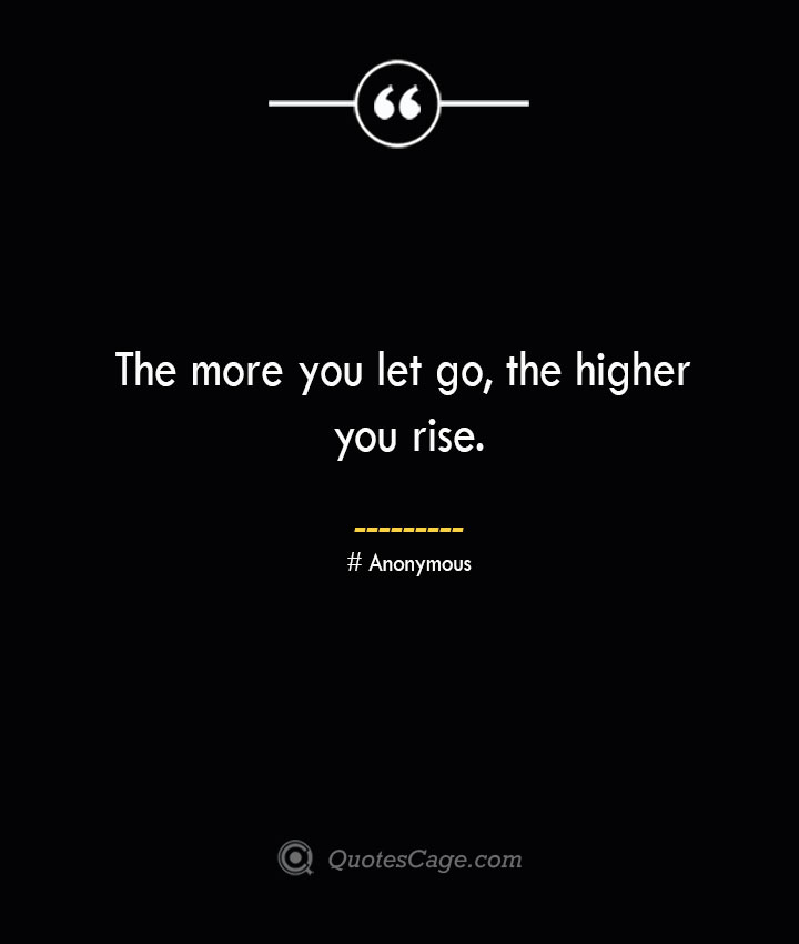 The more you let go the higher you rise.— Anonymous