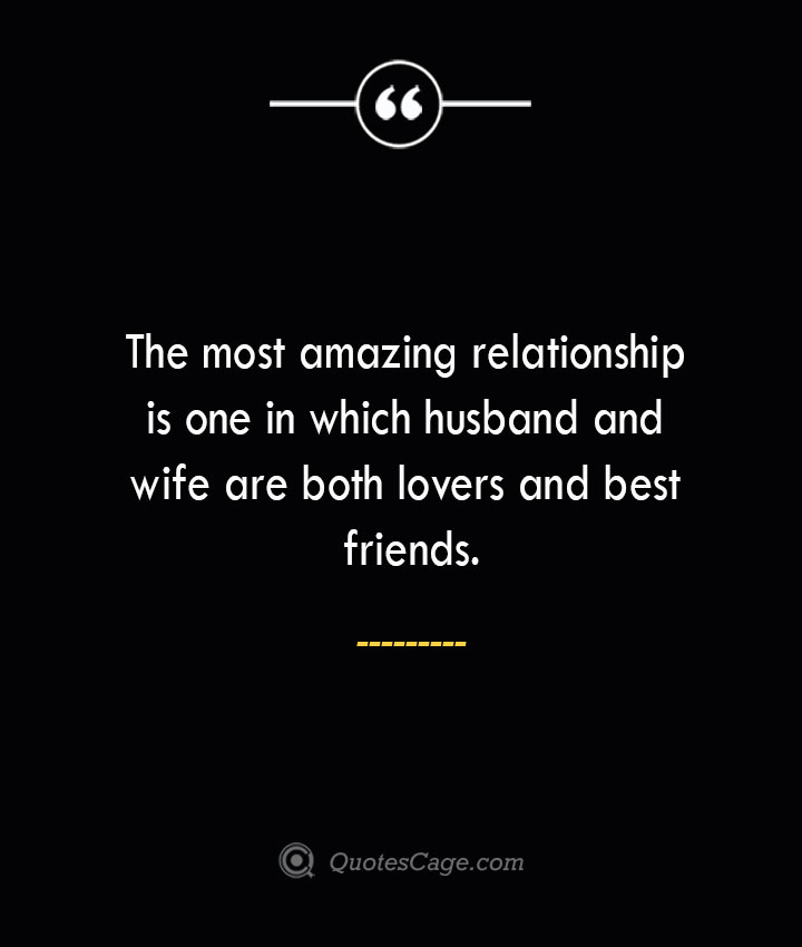 The most amazing relationship is one in which husband and wife are both lovers and best friends. 1