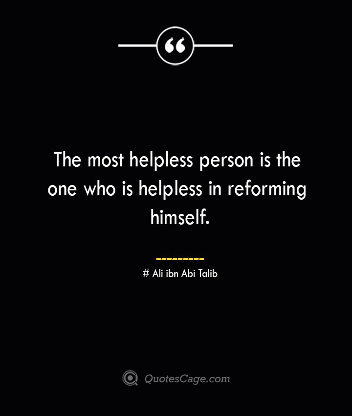 The most helpless person is the one who is helpless in reforming himself.— Ali ibn Abi Talib