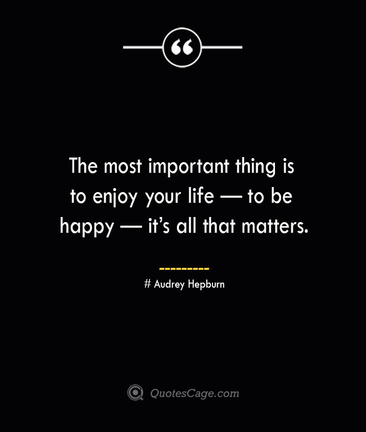 The most important thing is to enjoy your life — to be happy — its all that matters.— Audrey Hepburn