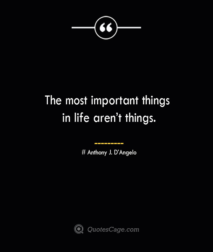 The most important things in life arent things.— Anthony J. DAngelo