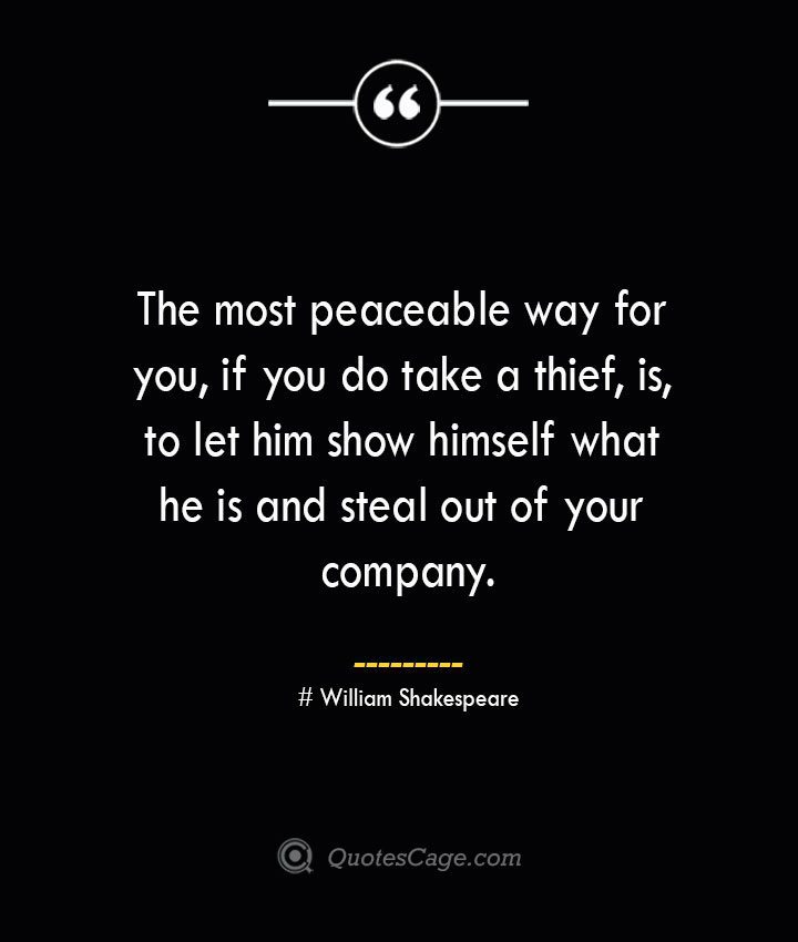 The most peaceable way for you if you do take a thief is to let him show himself what he is and steal out of your company. William Shakespeare