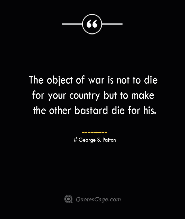 The object of war is not to die for your country but to make the other bastard die for his.— George S. Patton