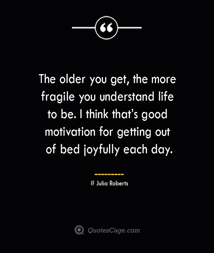 The older you get the more fragile you understand life to be. I think thats good motivation for getting out of bed joyfully each day.— Julia Roberts