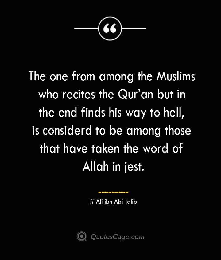 The one from among the Muslims who recites the Quran but in the end finds his way to hell is considerd to be among those that have taken the word of Allah in jest.— Ali ibn Abi Talib 1