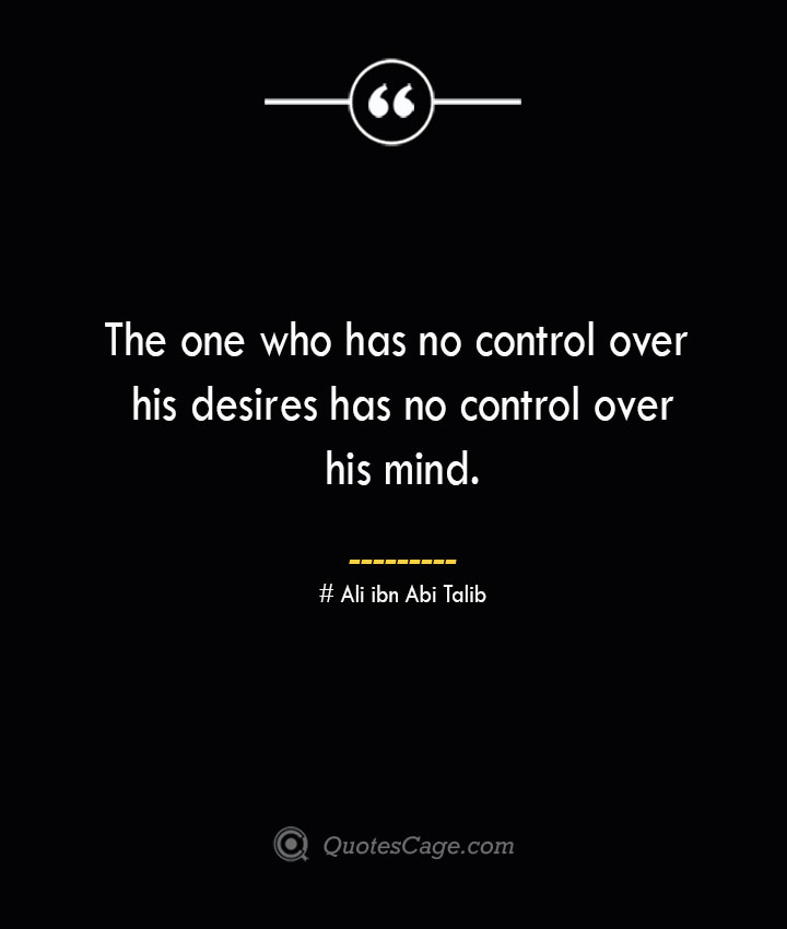 The one who has no control over his desires has no control over his mind.— Ali ibn Abi Talib