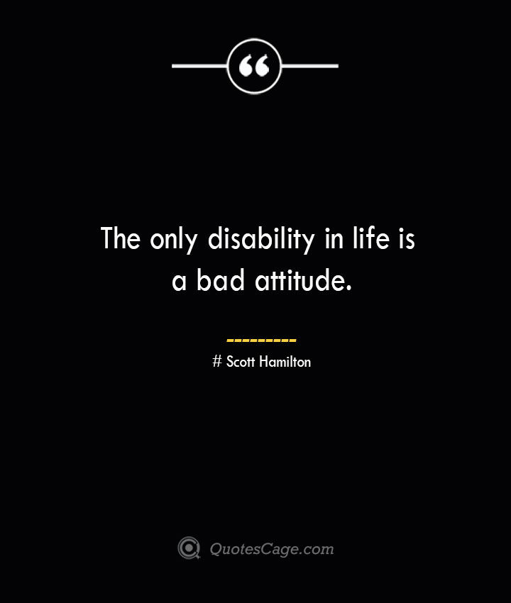 The only disability in life is a bad attitude.— Scott Hamilton
