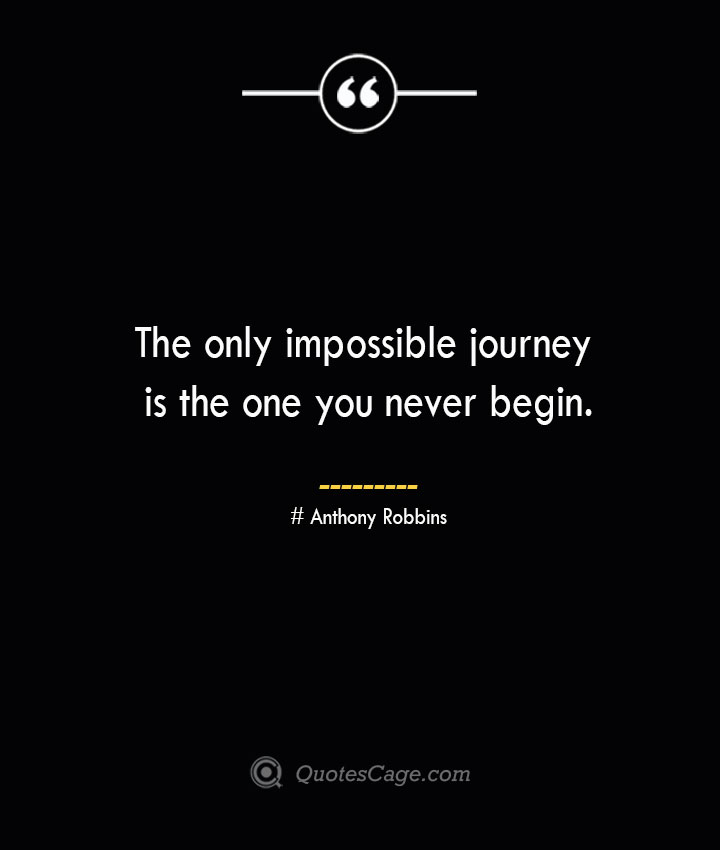 The only impossible journey is the one you never begin.— Anthony Robbins