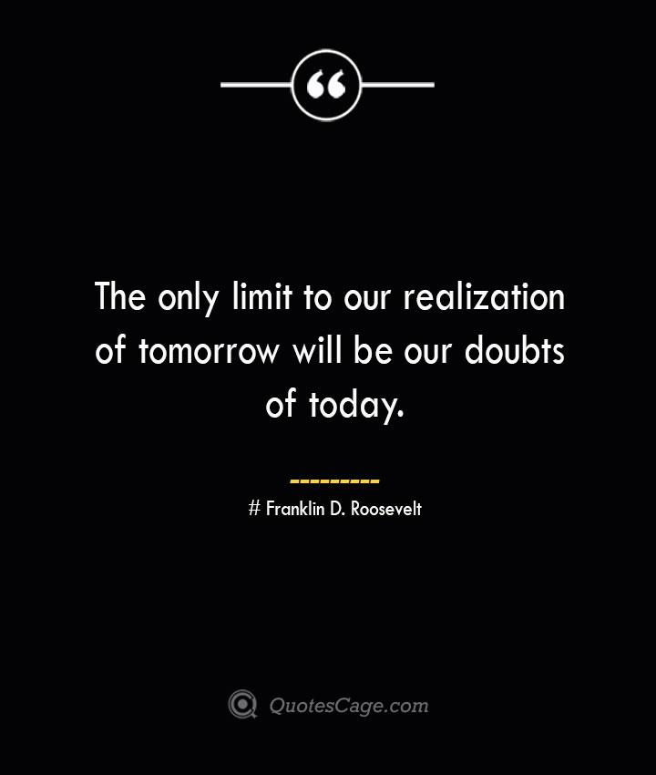 The only limit to our realization of tomorrow will be our doubts of today.— Franklin D. Roosevelt 1