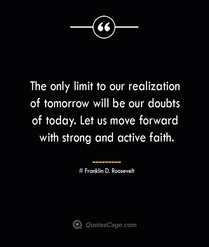 The only limit to our realization of tomorrow will be our doubts of today. Let us move forward with strong and active faith.— Franklin D. Roosevelt