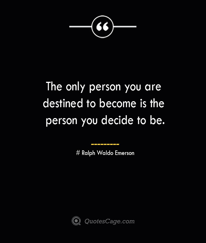 The only person you are destined to become is the person you decide to be.— Ralph Waldo Emerson