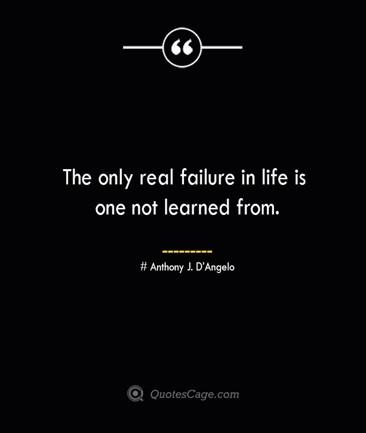 The only real failure in life is one not learned from.— Anthony J. DAngelo