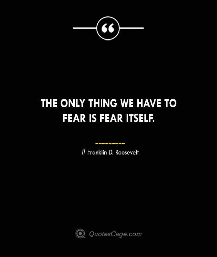 The only thing we have to fear is fear itself.— Franklin D. Roosevelt 1