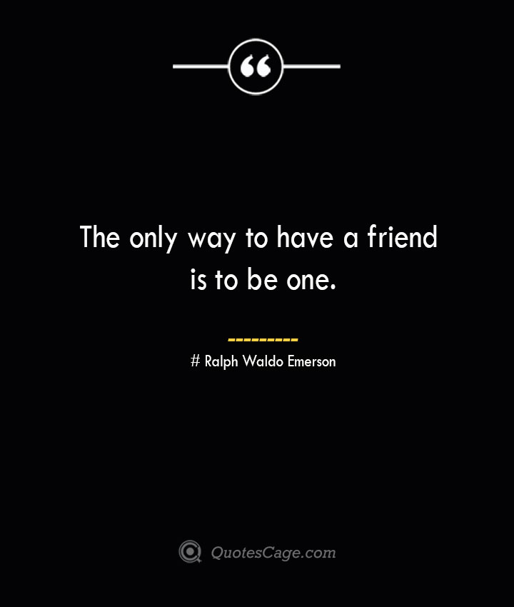 The only way to have a friend is to be one.— Ralph Waldo Emerson