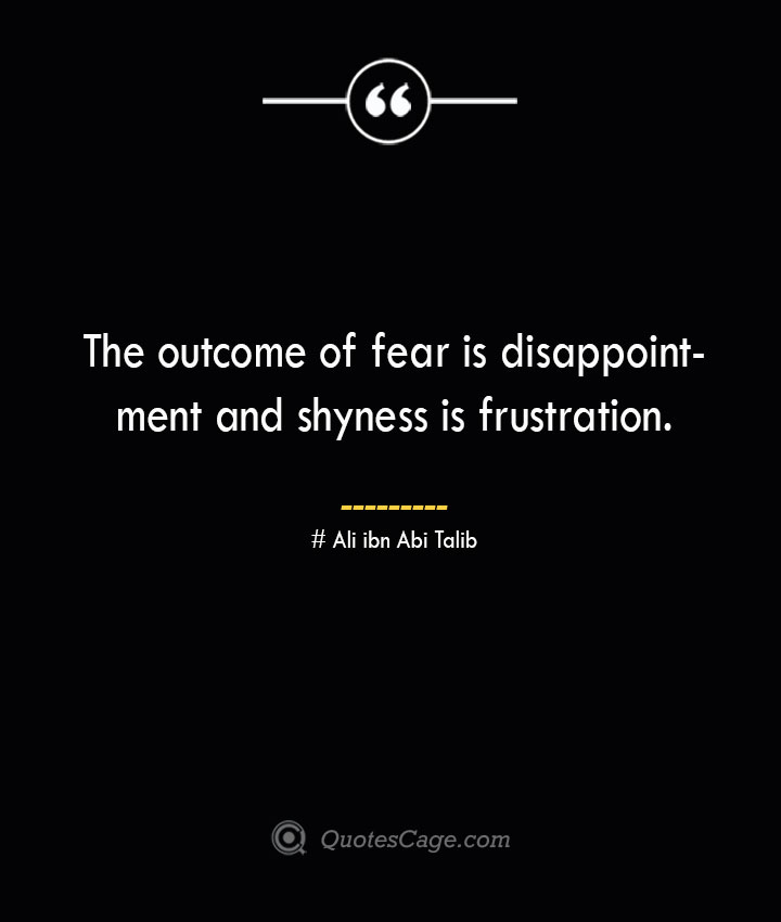 The outcome of fear is disappointment and shyness is frustration.— Ali ibn Abi Talib