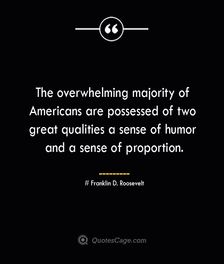The overwhelming majority of Americans are possessed of two great qualities a sense of humor and a sense of proportion.— Franklin D. Roosevelt