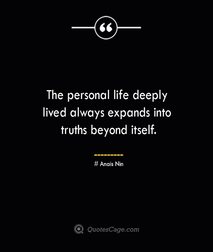 The personal life deeply lived always expands into truths beyond itself.— Anais Nin