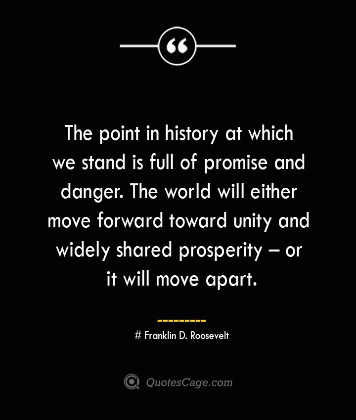 The point in history at which we stand is full of promise and danger. The world will either move forward toward unity and widely shared prosperity – or it will move apart.— Franklin D. Roosevelt