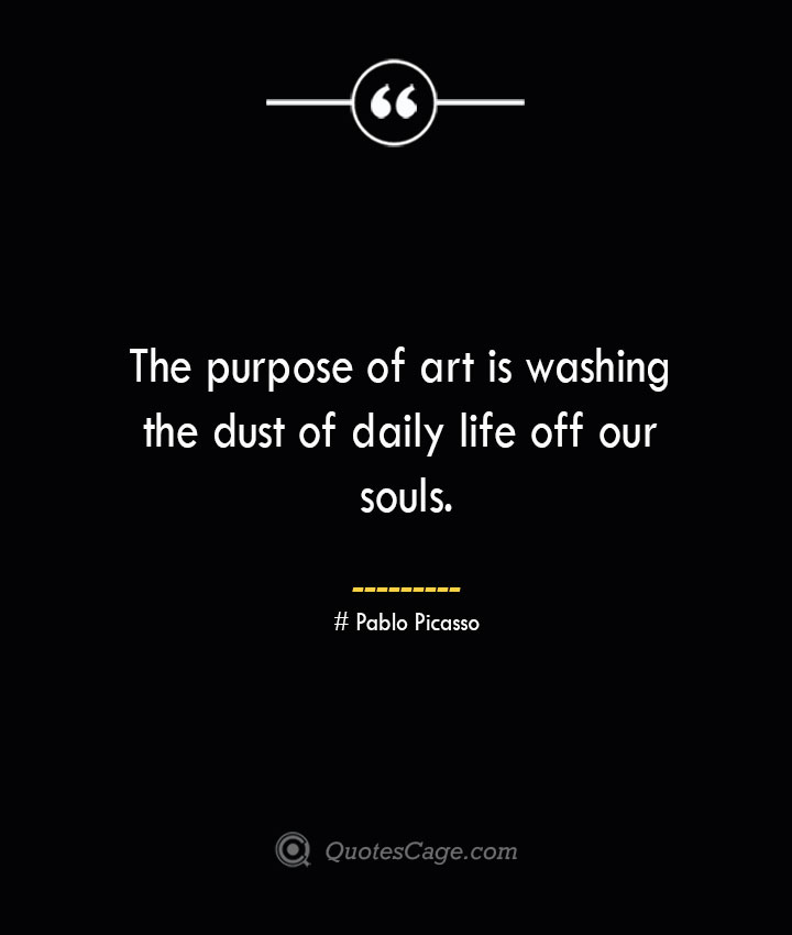 The purpose of art is washing the dust of daily life off our souls.— Pablo Picasso