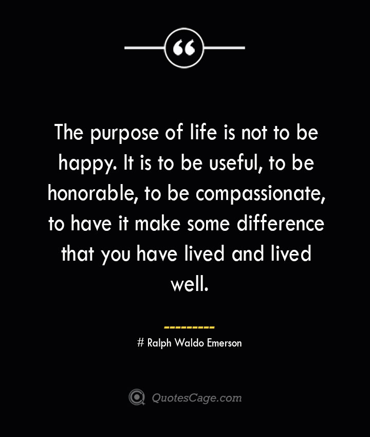The purpose of life is not to be happy. It is to be useful to be honorable to be compassionate to have it make some difference that you have lived and lived well.— Ralph Waldo Emerson
