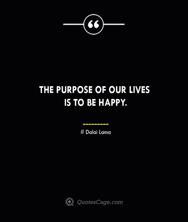 The purpose of our lives is to be happy.— Dalai Lama