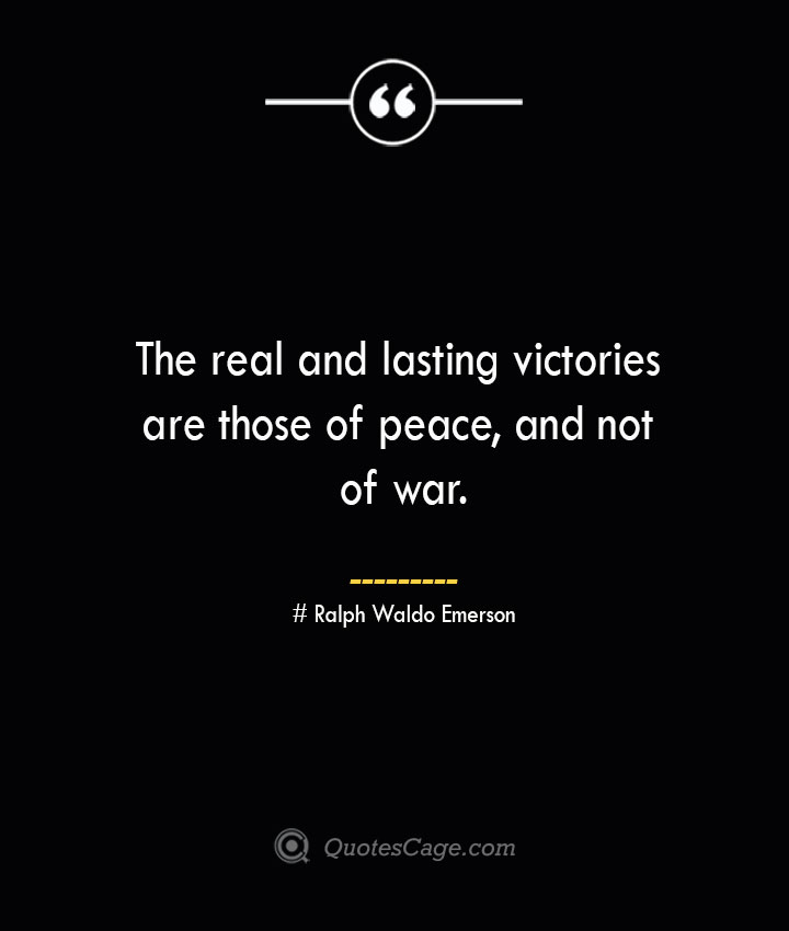 The real and lasting victories are those of peace and not of war.— Ralph Waldo Emerson