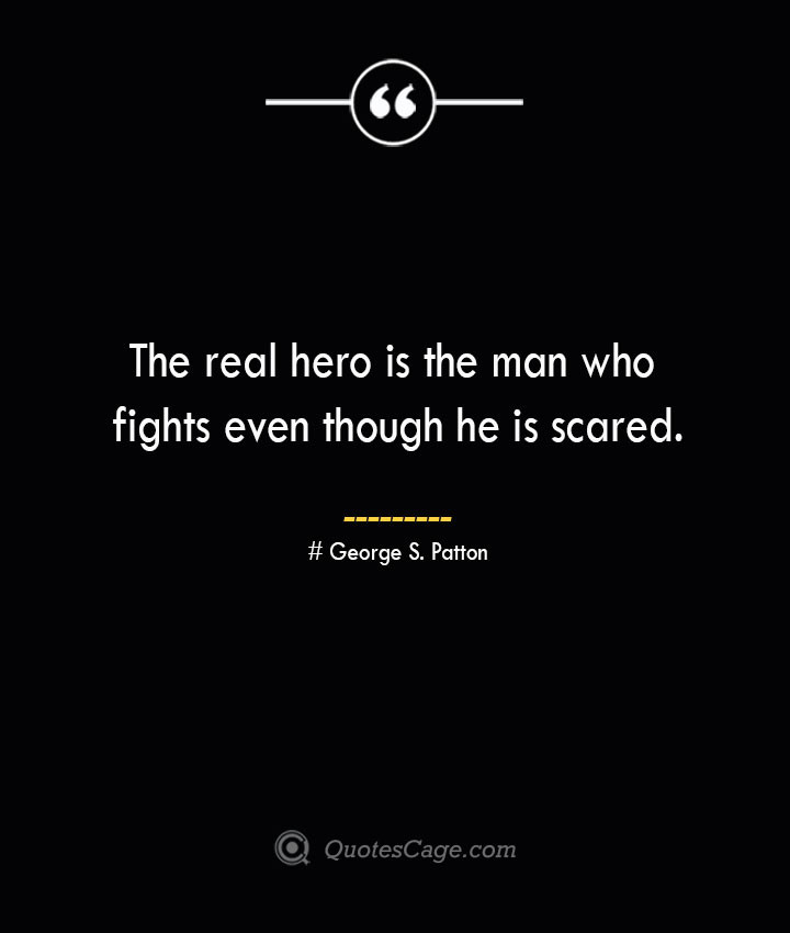 The real hero is the man who fights even though he is scared.— George S. Patton