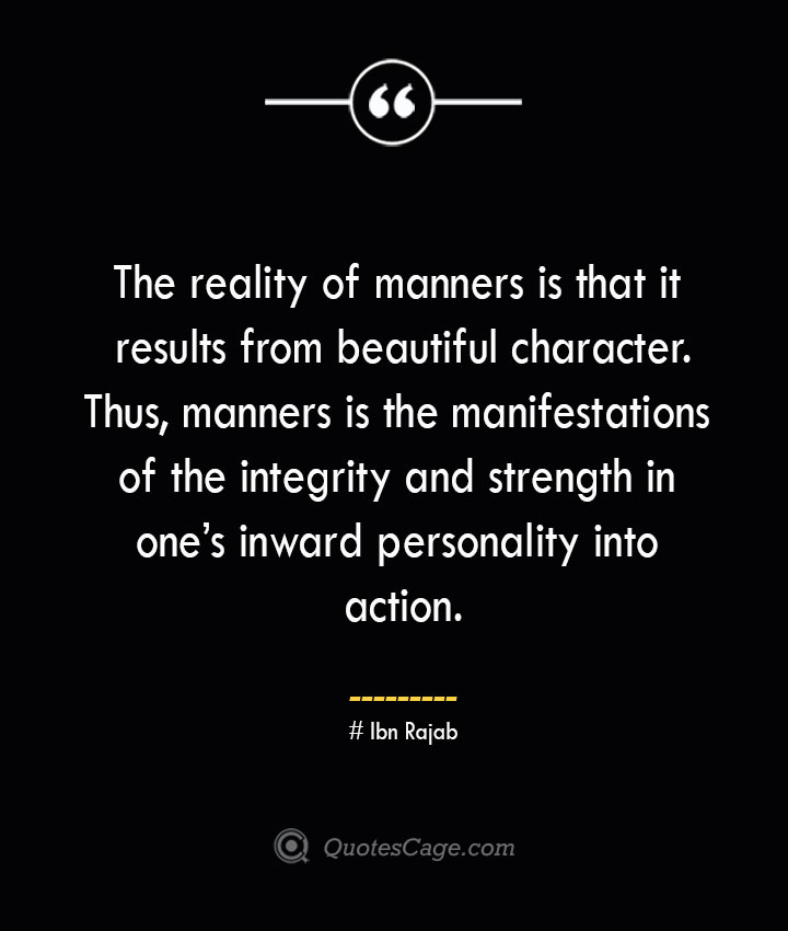 The reality of manners is that it results from beautiful character. Thus manners is the manifestations of the integrity and strength in ones inward personality into action.— Ibn Rajab