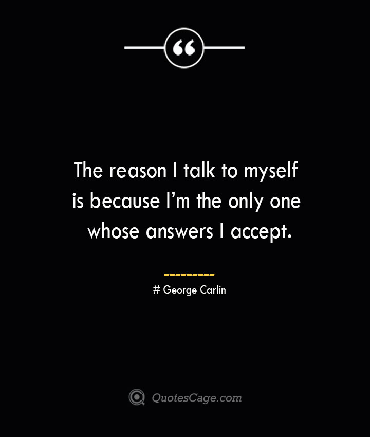 The reason I talk to myself is because Im the only one whose answers I accept.— George Carlin