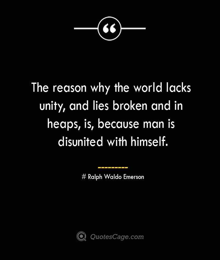 The reason why the world lacks unity and lies broken and in heaps is because man is disunited with himself.— Ralph Waldo Emerson